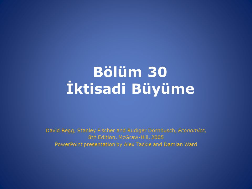 Bölüm 30 İktisadi Büyüme David Begg, Stanley Fischer and Rudiger Dornbusch, Economics, 8th Edition, McGraw-Hill, 2005.
