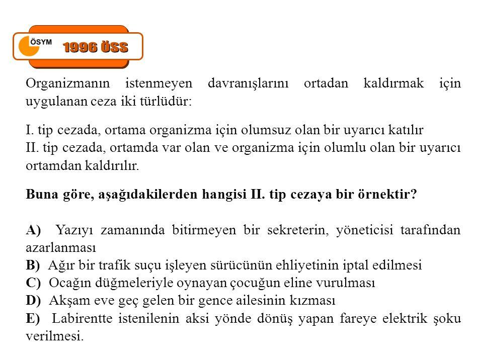 1996 ÖSS Organizmanın istenmeyen davranışlarını ortadan kaldırmak için uygulanan ceza iki türlüdür: