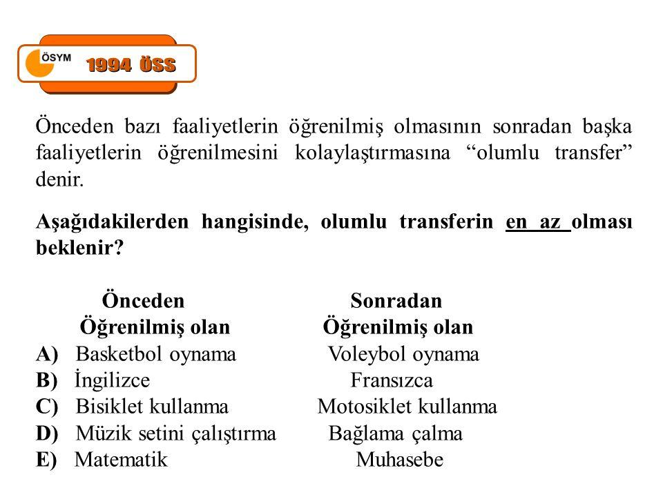 1994 ÖSS Önceden bazı faaliyetlerin öğrenilmiş olmasının sonradan başka faaliyetlerin öğrenilmesini kolaylaştırmasına olumlu transfer denir.