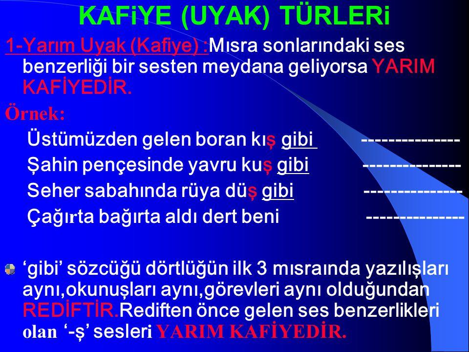 KAFiYE (UYAK) TÜRLERi 1-Yarım Uyak (Kafiye) :Mısra sonlarındaki ses benzerliği bir sesten meydana geliyorsa YARIM KAFİYEDİR.