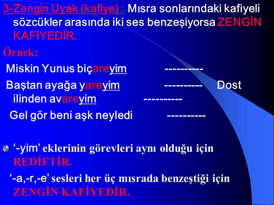 3-Zengin Uyak (kafiye) : Mısra sonlarındaki kafiyeli sözcükler arasında iki ses benzeşiyorsa ZENGİN KAFİYEDİR.