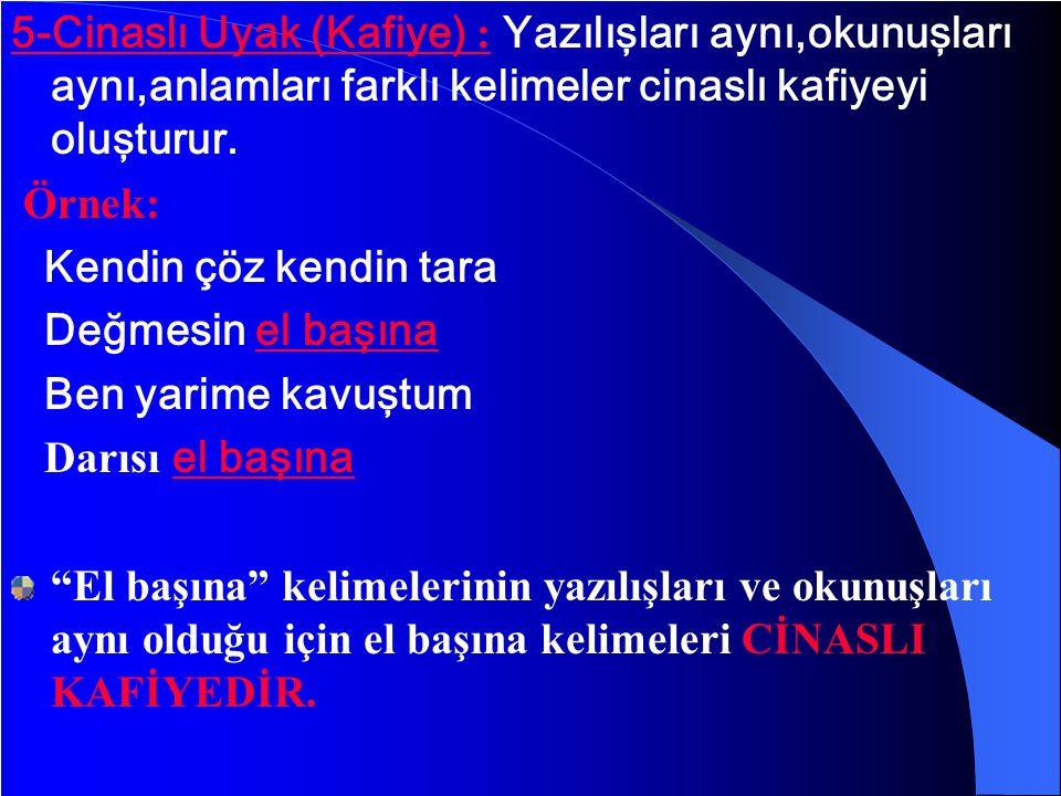 5-Cinaslı Uyak (Kafiye) : Yazılışları aynı,okunuşları aynı,anlamları farklı kelimeler cinaslı kafiyeyi oluşturur.
