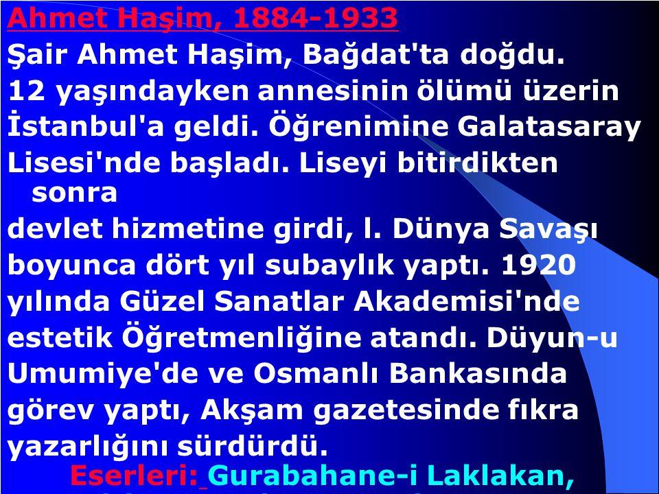 Ahmet Haşim, 1884-1933 Şair Ahmet Haşim, Bağdat ta doğdu. 12 yaşındayken annesinin ölümü üzerin. İstanbul a geldi. Öğrenimine Galatasaray.