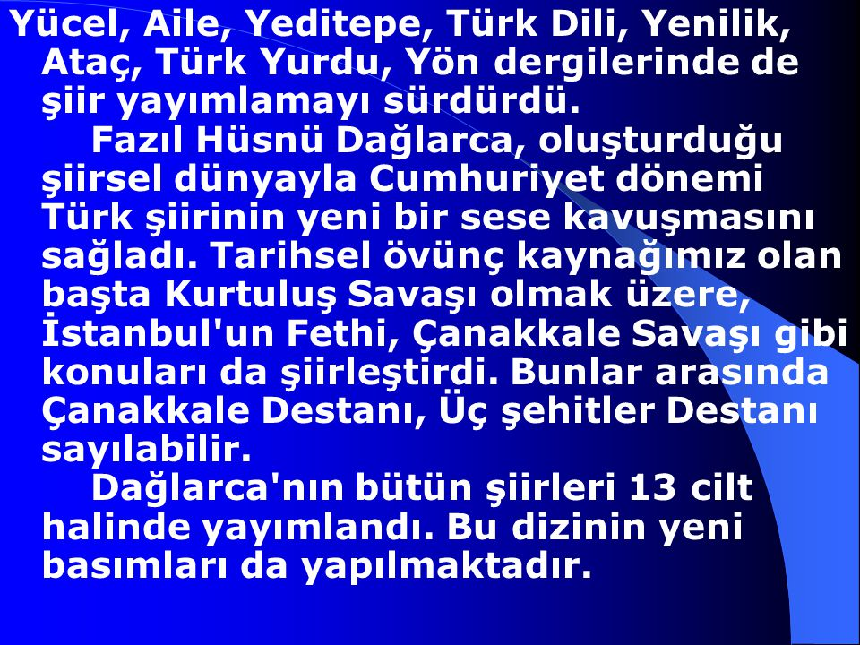 Yücel, Aile, Yeditepe, Türk Dili, Yenilik, Ataç, Türk Yurdu, Yön dergilerinde de şiir yayımlamayı sürdürdü. Fazıl Hüsnü Dağlarca, oluşturduğu şiirsel dünyayla Cumhuriyet dönemi Türk şiirinin yeni bir sese kavuşmasını sağladı. Tarihsel övünç kaynağımız olan başta Kurtuluş Savaşı olmak üzere, İstanbul un Fethi, Çanakkale Savaşı gibi konuları da şiirleştirdi. Bunlar arasında Çanakkale Destanı, Üç şehitler Destanı sayılabilir. Dağlarca nın bütün şiirleri 13 cilt halinde yayımlandı. Bu dizinin yeni basımları da yapılmaktadır.
