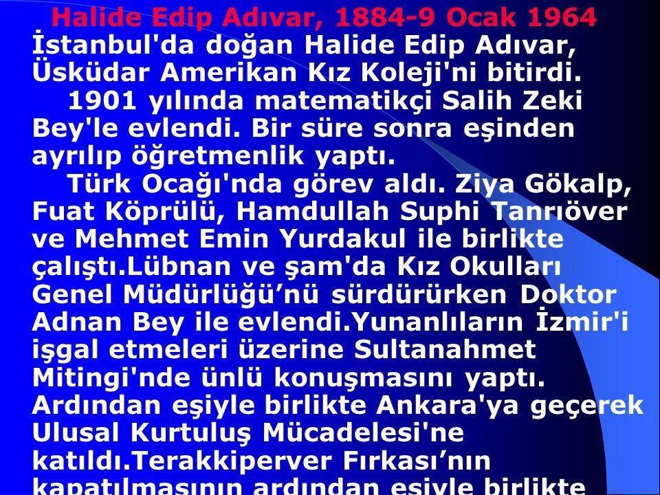 Halide Edip Adıvar, 1884-9 Ocak 1964 İstanbul da doğan Halide Edip Adıvar, Üsküdar Amerikan Kız Koleji ni bitirdi.