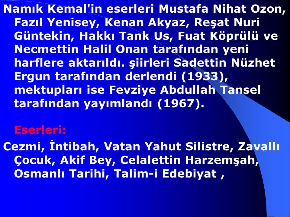 Namık Kemal in eserleri Mustafa Nihat Ozon, Fazıl Yenisey, Kenan Akyaz, Reşat Nuri Güntekin, Hakkı Tank Us, Fuat Köprülü ve Necmettin Halil Onan tarafından yeni harflere aktarıldı. şiirleri Sadettin Nüzhet Ergun tarafından derlendi (1933), mektupları ise Fevziye Abdullah Tansel tarafından yayımlandı (1967). Eserleri: