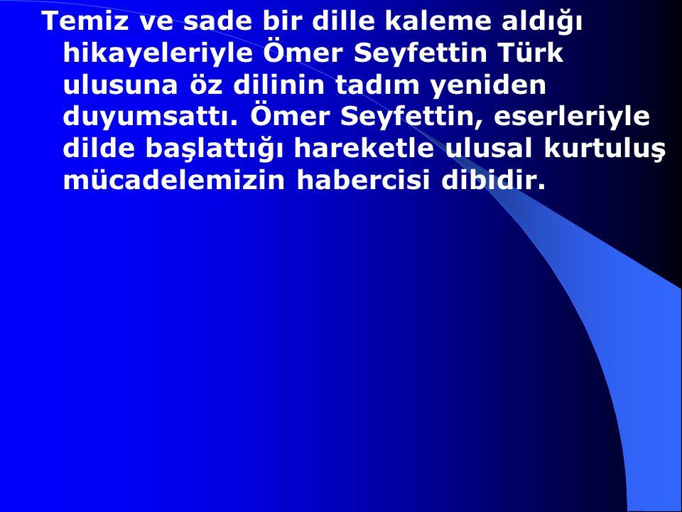 Temiz ve sade bir dille kaleme aldığı hikayeleriyle Ömer Seyfettin Türk ulusuna öz dilinin tadım yeniden duyumsattı.