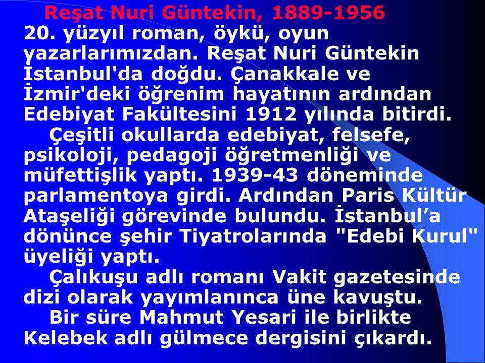 Reşat Nuri Güntekin, 1889-1956 20. yüzyıl roman, öykü, oyun yazarlarımızdan.