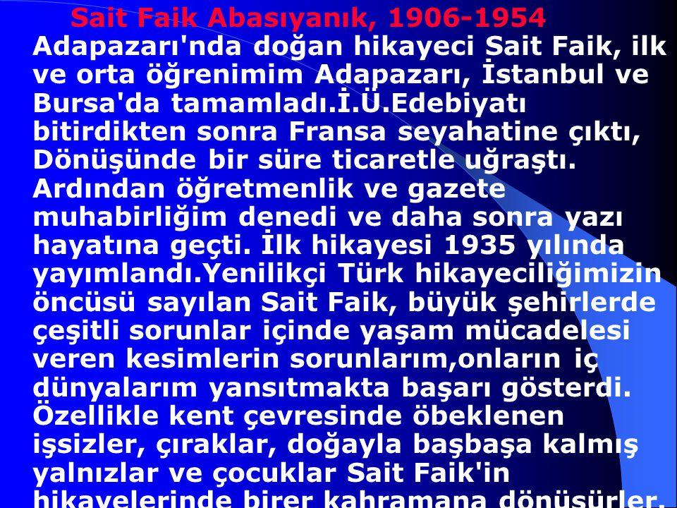 Sait Faik Abasıyanık, 1906-1954 Adapazarı nda doğan hikayeci Sait Faik, ilk ve orta öğrenimim Adapazarı, İstanbul ve Bursa da tamamladı.İ.Ü.Edebiyatı bitirdikten sonra Fransa seyahatine çıktı, Dönüşünde bir süre ticaretle uğraştı.