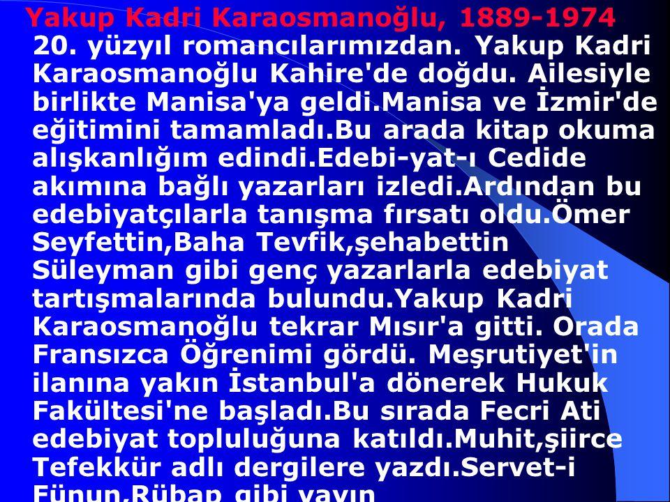Yakup Kadri Karaosmanoğlu, 1889-1974 20. yüzyıl romancılarımızdan