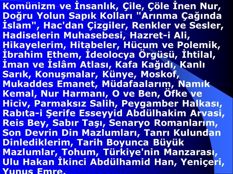 Komünizm ve İnsanlık, Çile, Çöle İnen Nur, Doğru Yolun Sapık Kolları Arınma Çağında İslam , Hac dan Çizgiler, Renkler ve Sesler, Hadiselerin Muhasebesi, Hazret-i Ali, Hikayelerim, Hitabeler, Hücum ve Polemik, İbrahim Ethem, İdeolocya Örgüsü, İhtilal, İman ve İslâm Atlası, Kafa Kağıdı, Kanlı Sarık, Konuşmalar, Künye, Moskof, Mukaddes Emanet, Müdafaalarım, Namık Kemal, Nur Harmanı, O ve Ben, Öfke ve Hiciv, Parmaksız Salih, Peygamber Halkası, Rabıta-i Şerife Esseyyid Abdülhakim Arvasi, Reis Bey, Sabır Taşı, Senaryo Romanlarım, Son Devrin Din Mazlumları, Tanrı Kulundan Dinlediklerim, Tarih Boyunca Büyük Mazlumlar, Tohum, Türkiye nin Manzarası, Ulu Hakan İkinci Abdülhamid Han, Yeniçeri, Yunus Emre,