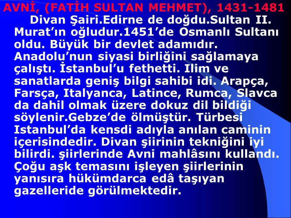 AVNİ, (FATİH SULTAN MEHMET), 1431-1481 Divan Şairi. Edirne de doğdu