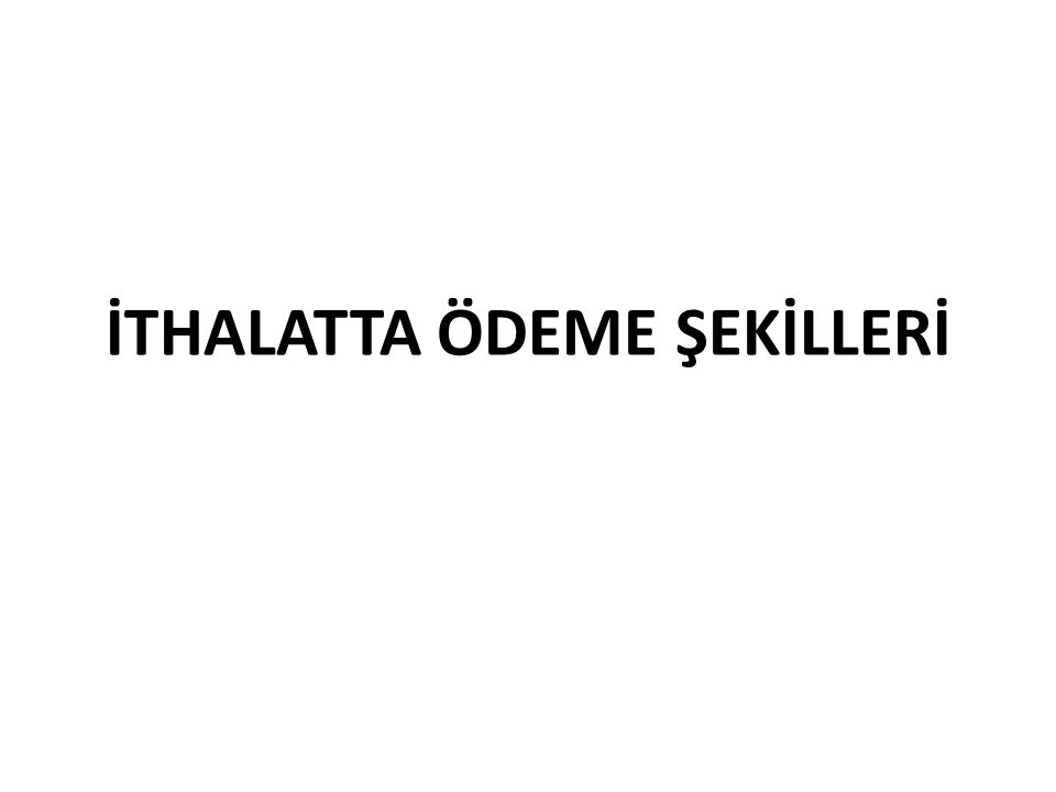 İTHALATTA ÖDEME ŞEKİLLERİ