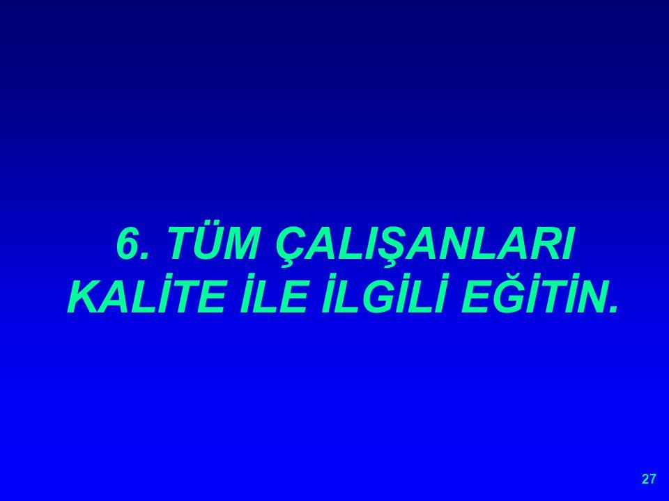 6. TÜM ÇALIŞANLARI KALİTE İLE İLGİLİ EĞİTİN.