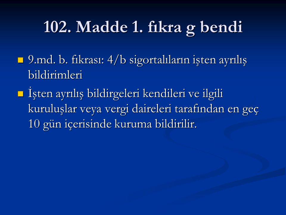 102. Madde 1. fıkra g bendi 9.md. b. fıkrası: 4/b sigortalıların işten ayrılış bildirimleri.