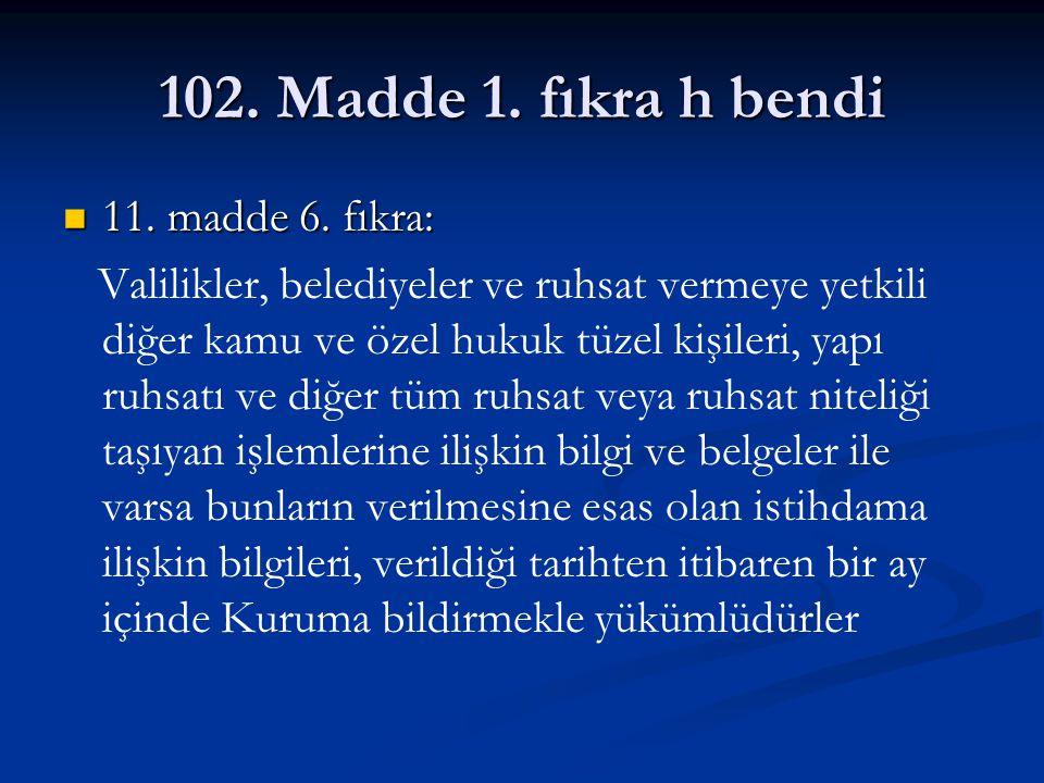 102. Madde 1. fıkra h bendi 11. madde 6. fıkra: