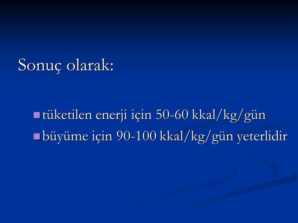 Sonuç olarak: tüketilen enerji için 50-60 kkal/kg/gün