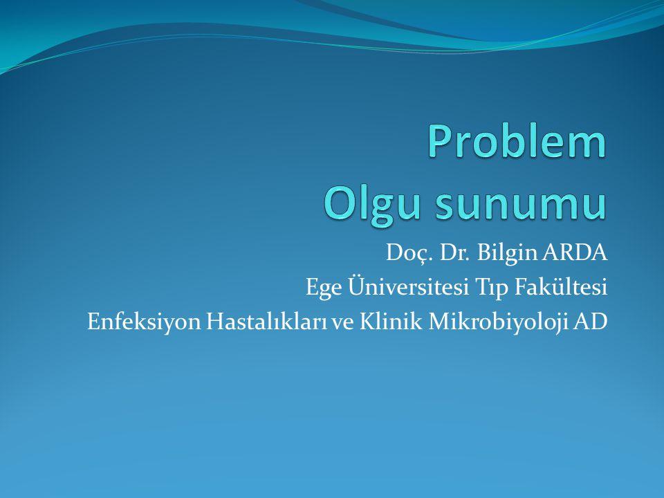 Problem Olgu sunumu Doç. Dr. Bilgin ARDA