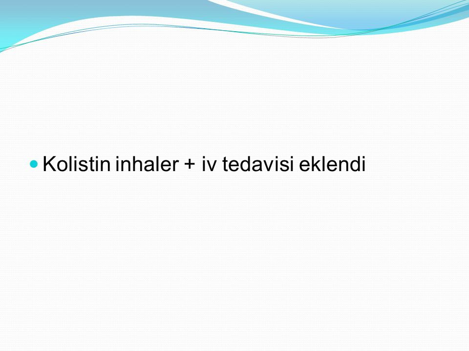 Kolistin inhaler + iv tedavisi eklendi
