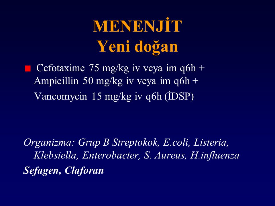 MENENJİT Yeni doğan Cefotaxime 75 mg/kg iv veya im q6h + Ampicillin 50 mg/kg iv veya im q6h + Vancomycin 15 mg/kg iv q6h (İDSP)