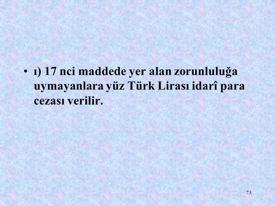 ı) 17 nci maddede yer alan zorunluluğa uymayanlara yüz Türk Lirası idarî para cezası verilir.