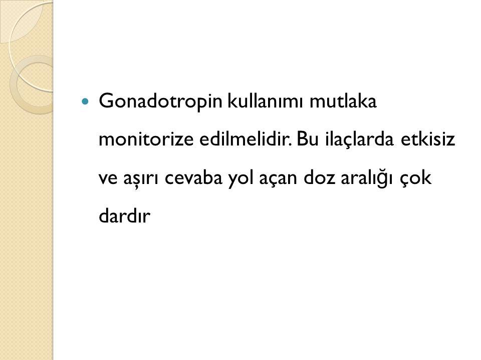 Gonadotropin kullanımı mutlaka monitorize edilmelidir