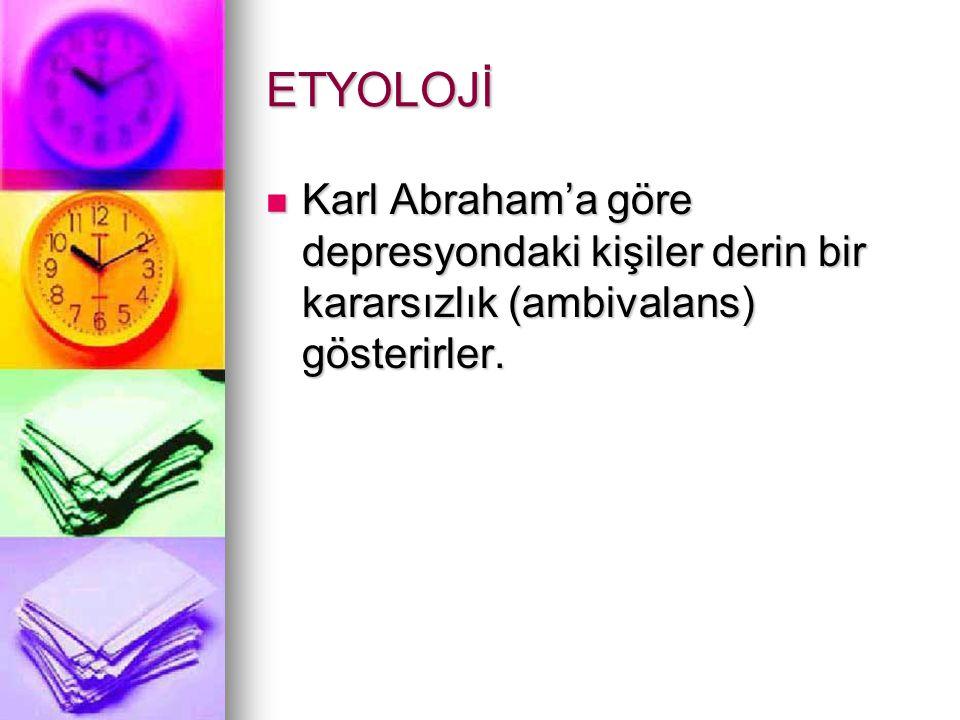 ETYOLOJİ Karl Abraham'a göre depresyondaki kişiler derin bir kararsızlık (ambivalans) gösterirler.
