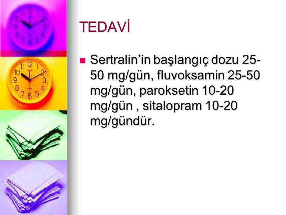 TEDAVİ Sertralin'in başlangıç dozu 25-50 mg/gün, fluvoksamin 25-50 mg/gün, paroksetin 10-20 mg/gün , sitalopram 10-20 mg/gündür.