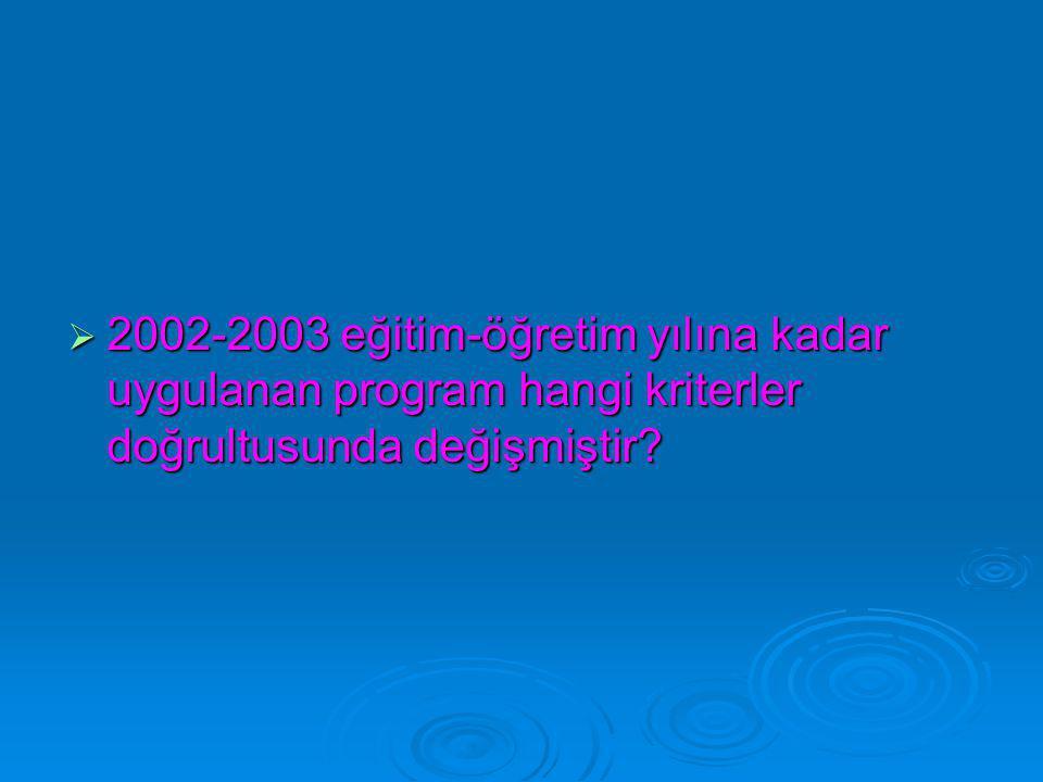 2002-2003 eğitim-öğretim yılına kadar uygulanan program hangi kriterler doğrultusunda değişmiştir