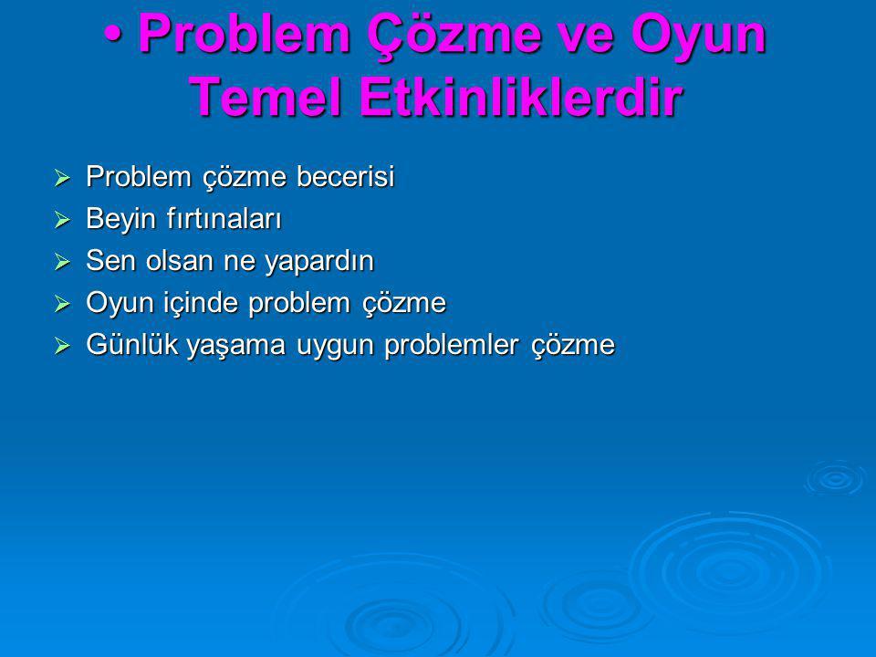• Problem Çözme ve Oyun Temel Etkinliklerdir