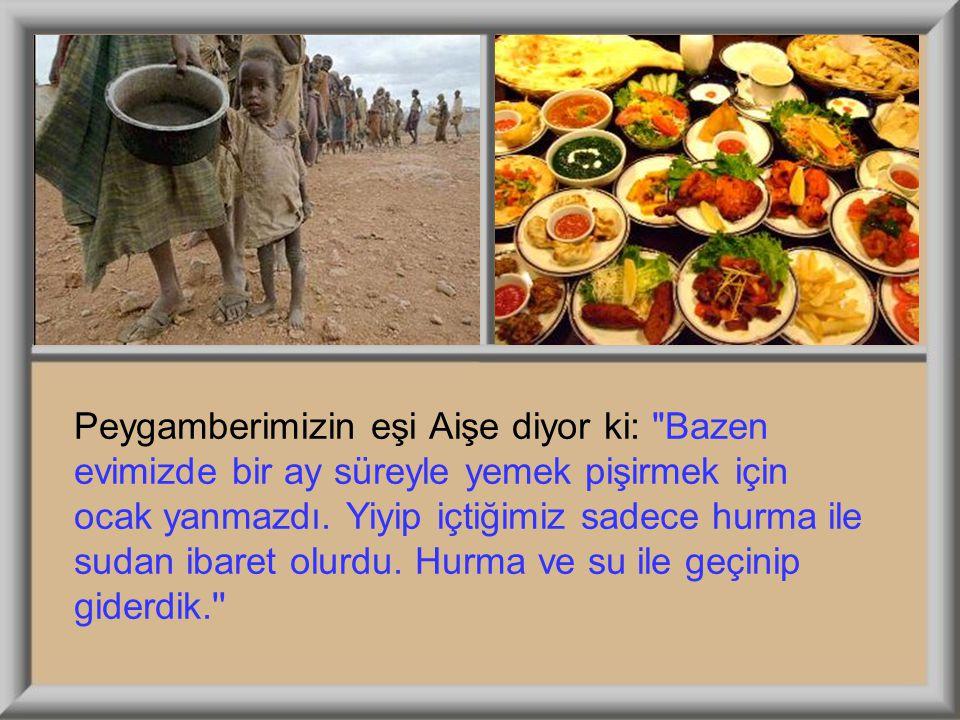 Peygamberimizin eşi Aişe diyor ki: Bazen evimizde bir ay süreyle yemek pişirmek için ocak yanmazdı.