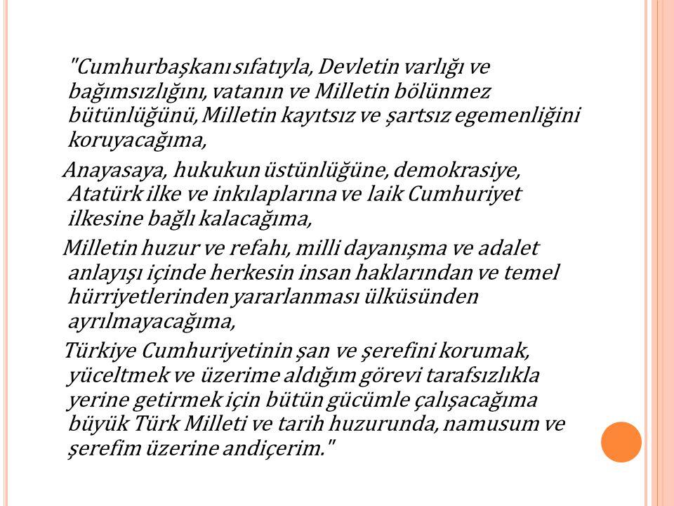 Cumhurbaşkanı sıfatıyla, Devletin varlığı ve bağımsızlığını, vatanın ve Milletin bölünmez bütünlüğünü, Milletin kayıtsız ve şartsız egemenliğini koruyacağıma, Anayasaya, hukukun üstünlüğüne, demokrasiye, Atatürk ilke ve inkılaplarına ve laik Cumhuriyet ilkesine bağlı kalacağıma, Milletin huzur ve refahı, milli dayanışma ve adalet anlayışı içinde herkesin insan haklarından ve temel hürriyetlerinden yararlanması ülküsünden ayrılmayacağıma, Türkiye Cumhuriyetinin şan ve şerefini korumak, yüceltmek ve üzerime aldığım görevi tarafsızlıkla yerine getirmek için bütün gücümle çalışacağıma büyük Türk Milleti ve tarih huzurunda, namusum ve şerefim üzerine andiçerim.