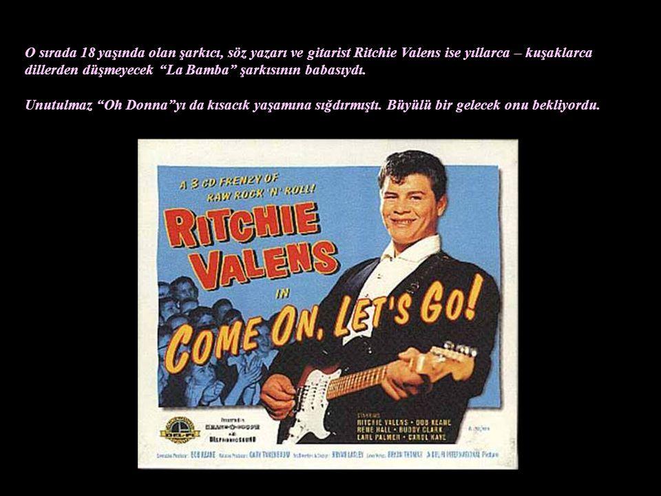 O sırada 18 yaşında olan şarkıcı, söz yazarı ve gitarist Ritchie Valens ise yıllarca – kuşaklarca dillerden düşmeyecek La Bamba şarkısının babasıydı.
