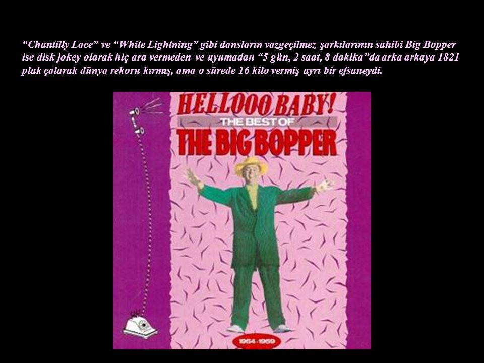 Chantilly Lace ve White Lightning gibi dansların vazgeçilmez şarkılarının sahibi Big Bopper ise disk jokey olarak hiç ara vermeden ve uyumadan 5 gün, 2 saat, 8 dakika da arka arkaya 1821 plak çalarak dünya rekoru kırmış, ama o sürede 16 kilo vermiş ayrı bir efsaneydi.