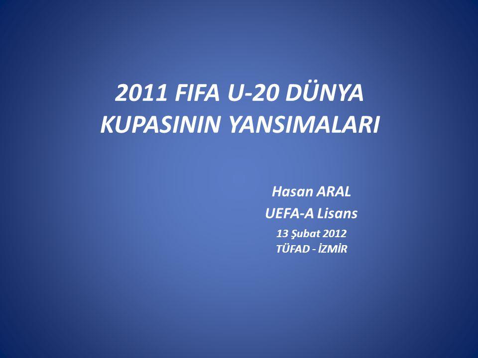 2011 FIFA U-20 DÜNYA KUPASININ YANSIMALARI. Hasan ARAL. UEFA-A Lisans