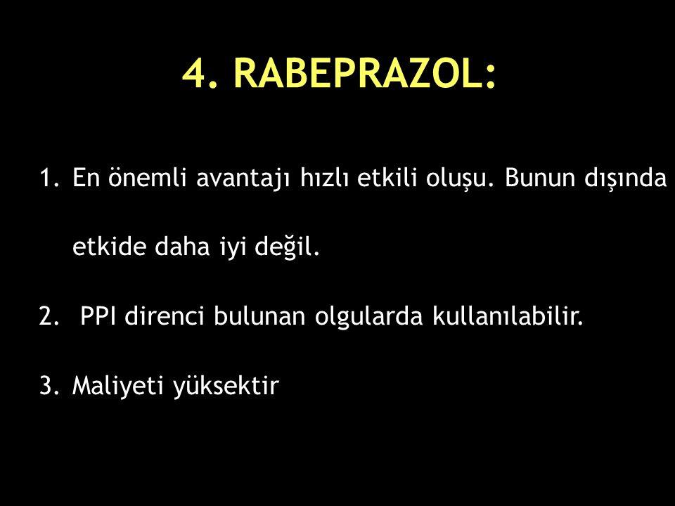 4. RABEPRAZOL: En önemli avantajı hızlı etkili oluşu. Bunun dışında etkide daha iyi değil. PPI direnci bulunan olgularda kullanılabilir.