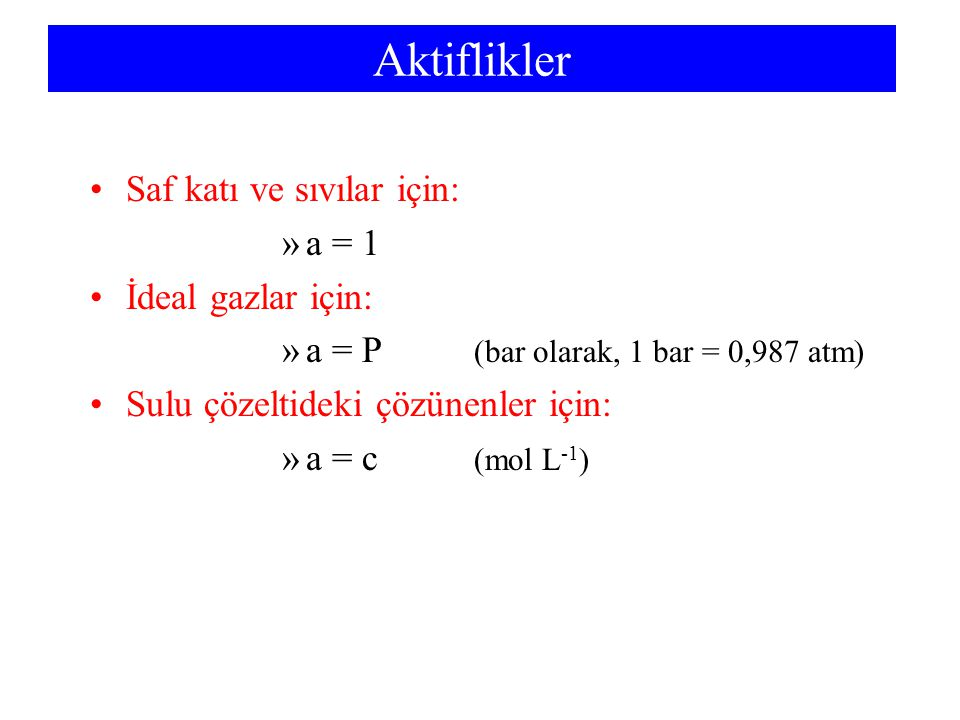 Aktiflikler Saf katı ve sıvılar için: a = 1 İdeal gazlar için: