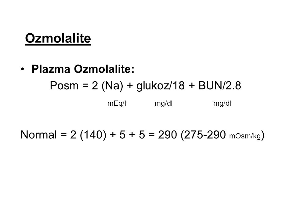 Ozmolalite Plazma Ozmolalite: Posm = 2 (Na) + glukoz/18 + BUN/2.8