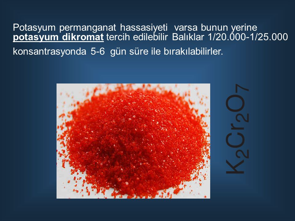 Potasyum permanganat hassasiyeti varsa bunun yerine potasyum dikromat tercih edilebilir Balıklar 1/20.000-1/25.000 konsantrasyonda 5-6 gün süre ile bırakılabilirler.