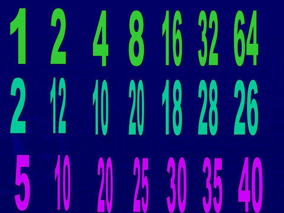 1 2 4 8 16 32 64 2 12 10 20 18 28 26 5 10 20 25 30 35 40
