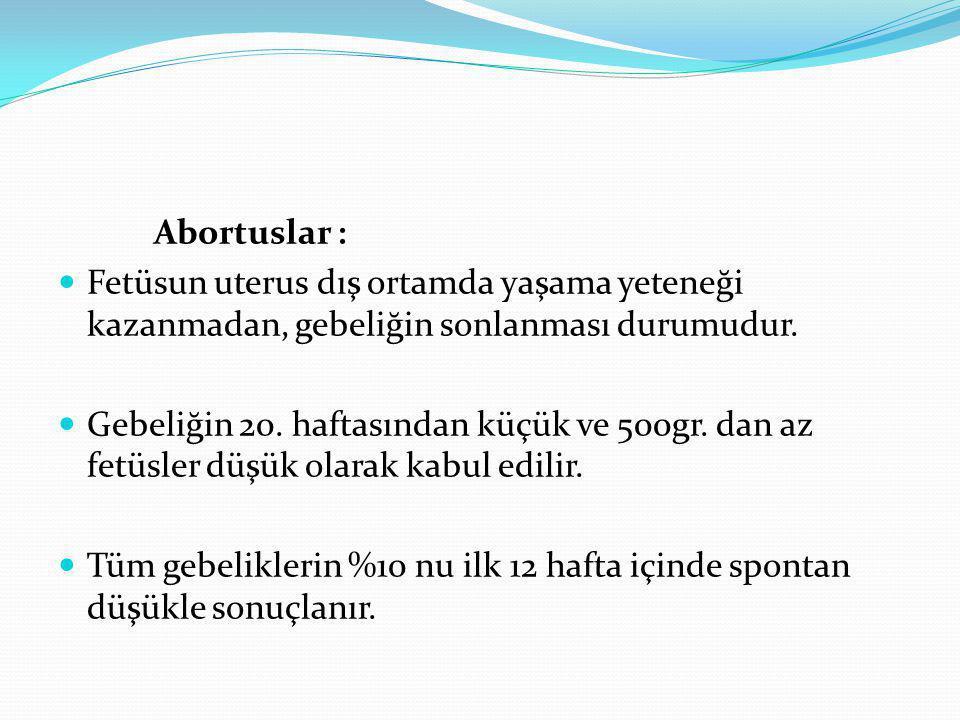 Abortuslar : Fetüsun uterus dış ortamda yaşama yeteneği kazanmadan, gebeliğin sonlanması durumudur.