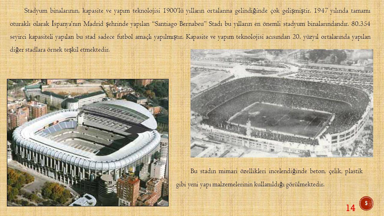 Stadyum binalarının, kapasite ve yapım teknolojisi 1900'lü yılların ortalarına gelindiğinde çok gelişmiştir. 1947 yılında tamamı oturaklı olarak İspanya'nın Madrid şehrinde yapılan Santiago Bernabeu Stadı bu yılların en önemli stadyum binalarındandır. 80.354 seyirci kapasiteli yapılan bu stad sadece futbol amaçlı yapılmıştır. Kapasite ve yapım teknolojisi acısından 20. yüzyıl ortalarında yapılan diğer stadlara örnek teşkil etmektedir.
