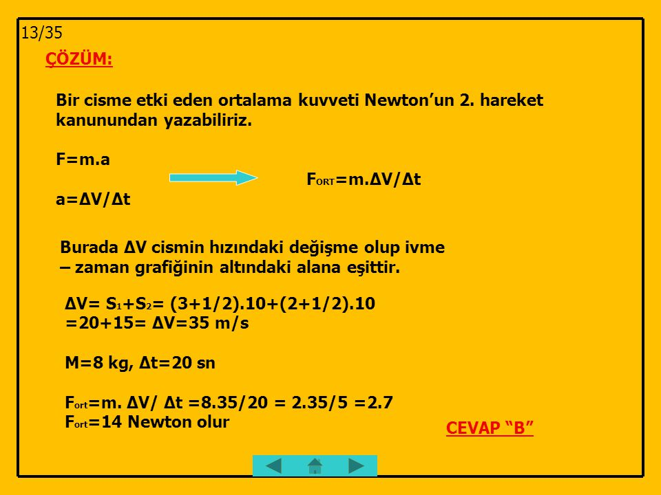 13/35 ÇÖZÜM: Bir cisme etki eden ortalama kuvveti Newton'un 2. hareket kanunundan yazabiliriz. F=m.a.