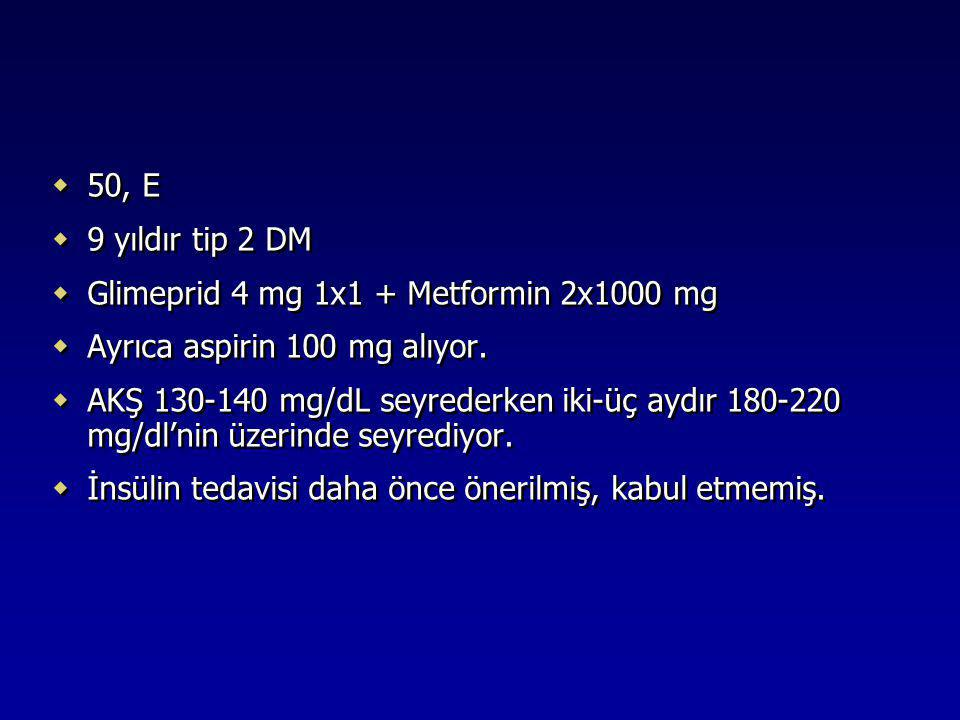 50, E 9 yıldır tip 2 DM. Glimeprid 4 mg 1x1 + Metformin 2x1000 mg. Ayrıca aspirin 100 mg alıyor.