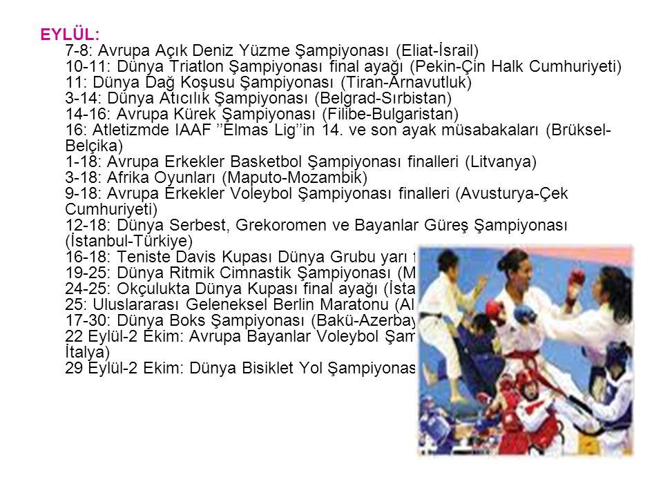 EYLÜL: 7-8: Avrupa Açık Deniz Yüzme Şampiyonası (Eliat-İsrail) 10-11: Dünya Triatlon Şampiyonası final ayağı (Pekin-Çin Halk Cumhuriyeti) 11: Dünya Dağ Koşusu Şampiyonası (Tiran-Arnavutluk) 3-14: Dünya Atıcılık Şampiyonası (Belgrad-Sırbistan) 14-16: Avrupa Kürek Şampiyonası (Filibe-Bulgaristan) 16: Atletizmde IAAF ''Elmas Lig''in 14.