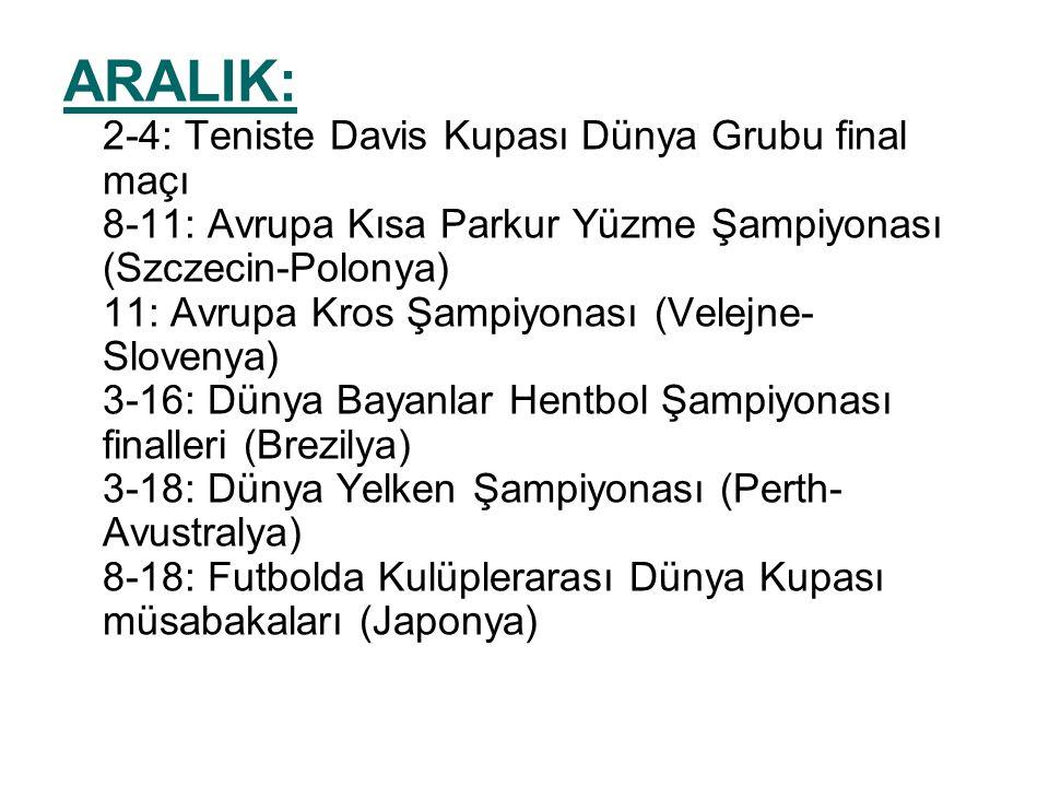 ARALIK: 2-4: Teniste Davis Kupası Dünya Grubu final maçı 8-11: Avrupa Kısa Parkur Yüzme Şampiyonası (Szczecin-Polonya) 11: Avrupa Kros Şampiyonası (Velejne-Slovenya) 3-16: Dünya Bayanlar Hentbol Şampiyonası finalleri (Brezilya) 3-18: Dünya Yelken Şampiyonası (Perth-Avustralya) 8-18: Futbolda Kulüplerarası Dünya Kupası müsabakaları (Japonya)