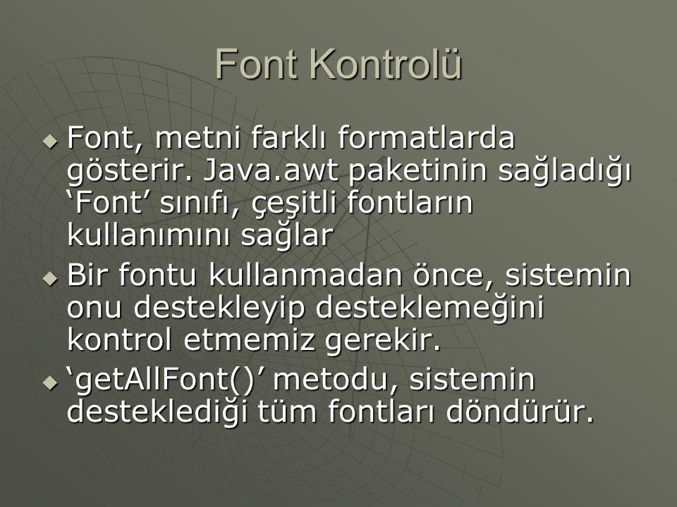 Font Kontrolü Font, metni farklı formatlarda gösterir. Java.awt paketinin sağladığı 'Font' sınıfı, çeşitli fontların kullanımını sağlar.