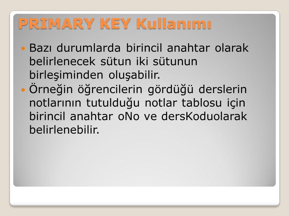 PRIMARY KEY Kullanımı Bazı durumlarda birincil anahtar olarak belirlenecek sütun iki sütunun birleşiminden oluşabilir.