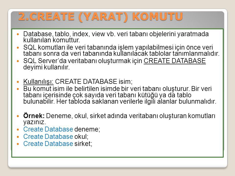 2.CREATE (YARAT) KOMUTU Database, tablo, index, view vb. veri tabanı objelerini yaratmada kullanılan komuttur.