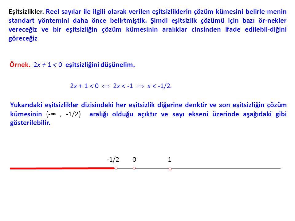 Eşitsizlikler. Reel sayılar ile ilgili olarak verilen eşitsizliklerin çözüm kümesini belirle-menin standart yöntemini daha önce belirtmiştik. Şimdi eşitsizlik çözümü için bazı ör-nekler vereceğiz ve bir eşitsizliğin çözüm kümesinin aralıklar cinsinden ifade edilebil-diğini göreceğiz